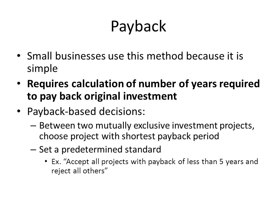 Payback Small businesses use this method because it is simple Requires calculation of number of years required to pay back original investment Payback-based decisions: – Between two mutually exclusive investment projects, choose project with shortest payback period – Set a predetermined standard Ex.