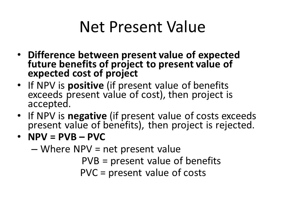 Net Present Value Between two mutually exclusive projects, choose project with highest net present value.