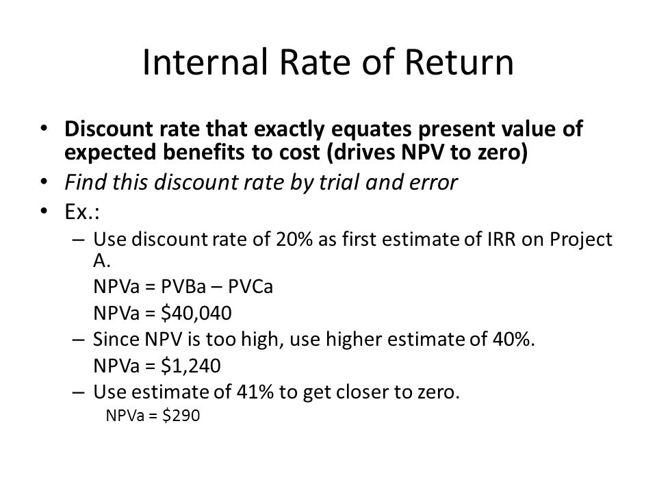 Internal Rate of Return Discount rate that exactly equates present value of expected benefits to cost (drives NPV to zero) Find this discount rate by trial and error Ex.: – Use discount rate of 20% as first estimate of IRR on Project A.