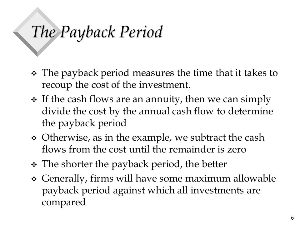 6 The Payback Period v The payback period measures the time that it takes to recoup the cost of the investment. v If the cash flows are an annuity, th