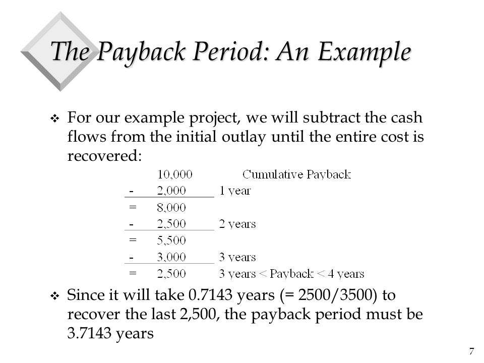 7 The Payback Period: An Example v For our example project, we will subtract the cash flows from the initial outlay until the entire cost is recovered: v Since it will take 0.7143 years (= 2500/3500) to recover the last 2,500, the payback period must be 3.7143 years