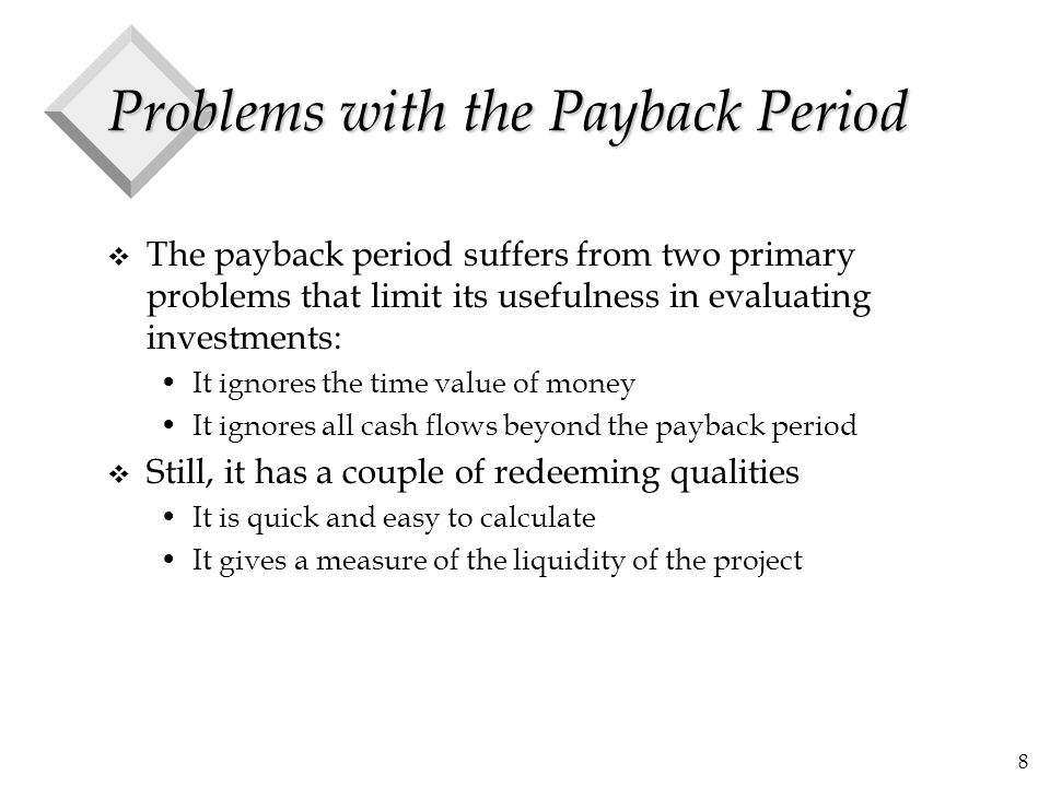 8 Problems with the Payback Period v The payback period suffers from two primary problems that limit its usefulness in evaluating investments: It ignores the time value of money It ignores all cash flows beyond the payback period v Still, it has a couple of redeeming qualities It is quick and easy to calculate It gives a measure of the liquidity of the project