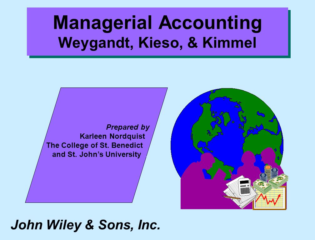 John Wiley & Sons, Inc. Prepared by Karleen Nordquist.. The College of St. Benedict... and St. John's University.... Managerial Accounting Weygandt, K