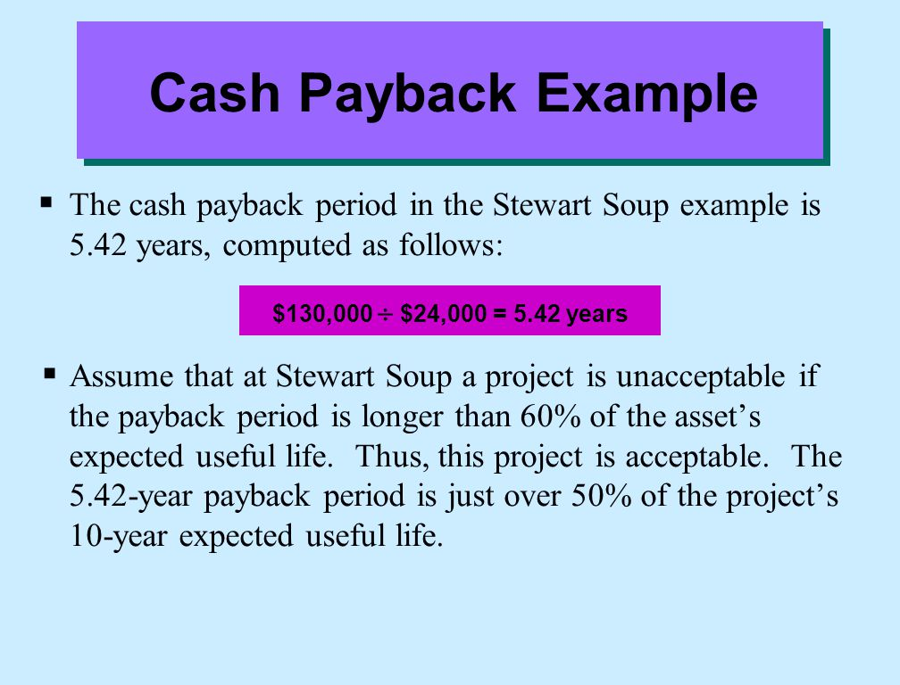 Cash Payback Example  The cash payback period in the Stewart Soup example is 5.42 years, computed as follows:  Assume that at Stewart Soup a project