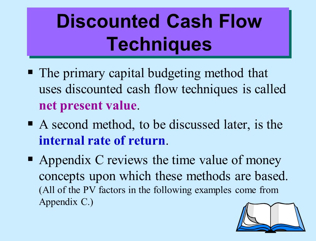Discounted Cash Flow Techniques  The primary capital budgeting method that uses discounted cash flow techniques is called net present value.  A seco