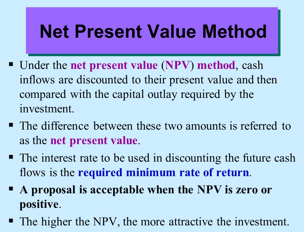 Net Present Value Method  Under the net present value (NPV) method, cash inflows are discounted to their present value and then compared with the cap