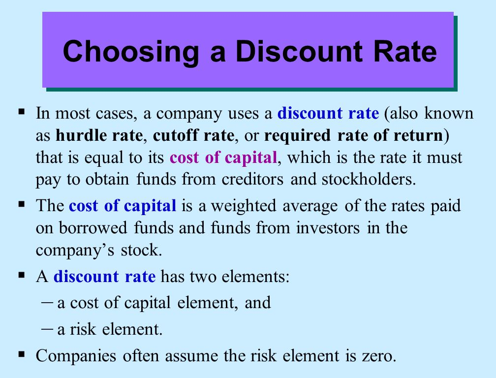 Choosing a Discount Rate  In most cases, a company uses a discount rate (also known as hurdle rate, cutoff rate, or required rate of return) that is