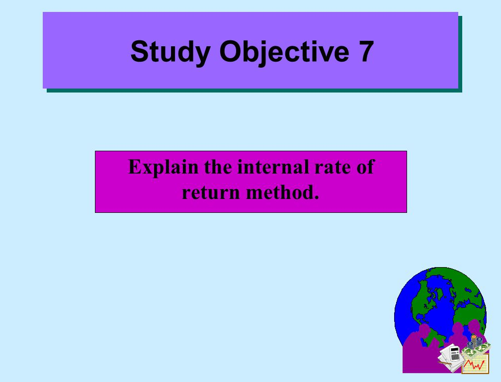 Explain the internal rate of return method. Study Objective 7