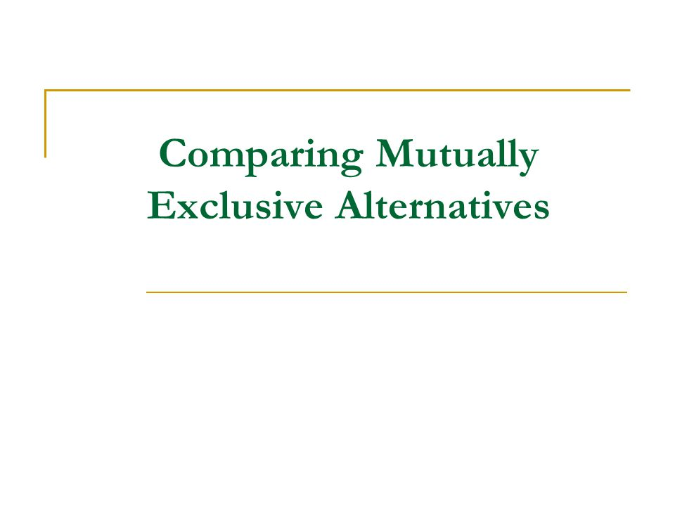 Comparing Mutually Exclusive Alternatives