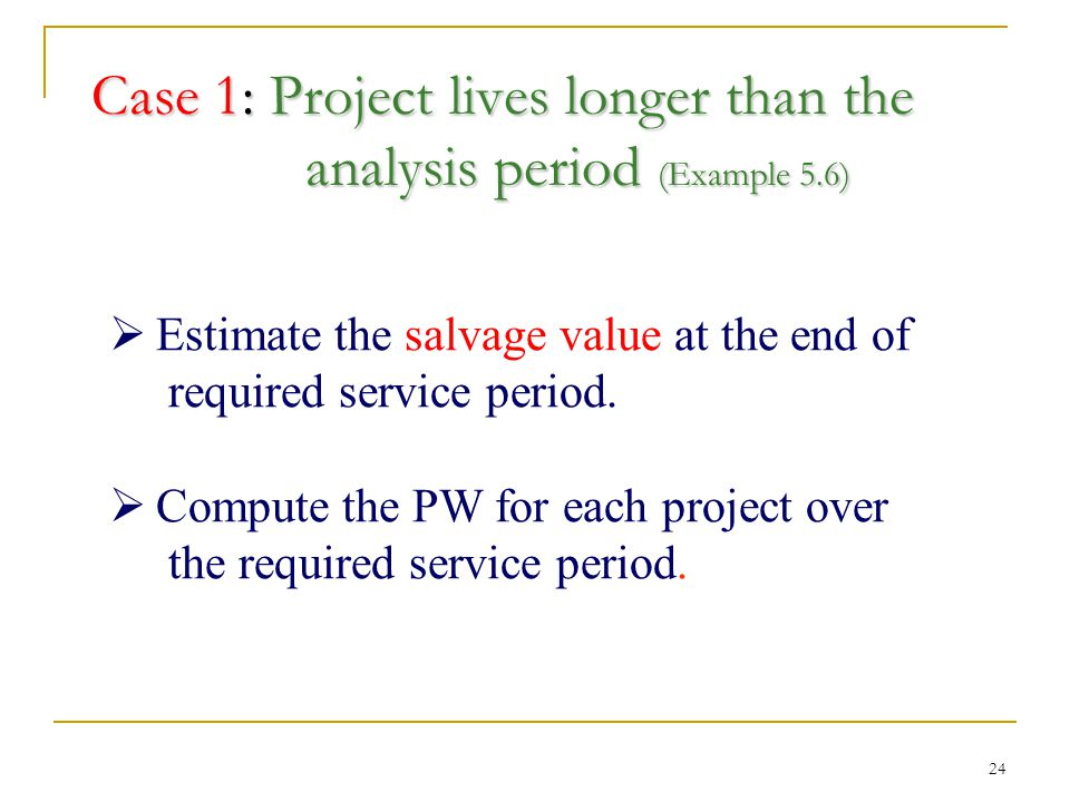 24 Case 1: Project lives longer than the analysis period (Example 5.6)  Estimate the salvage value at the end of required service period.