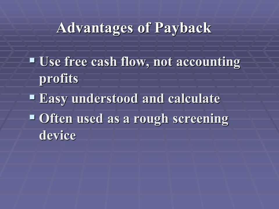 Advantages of Payback  Use free cash flow, not accounting profits  Easy understood and calculate  Often used as a rough screening device