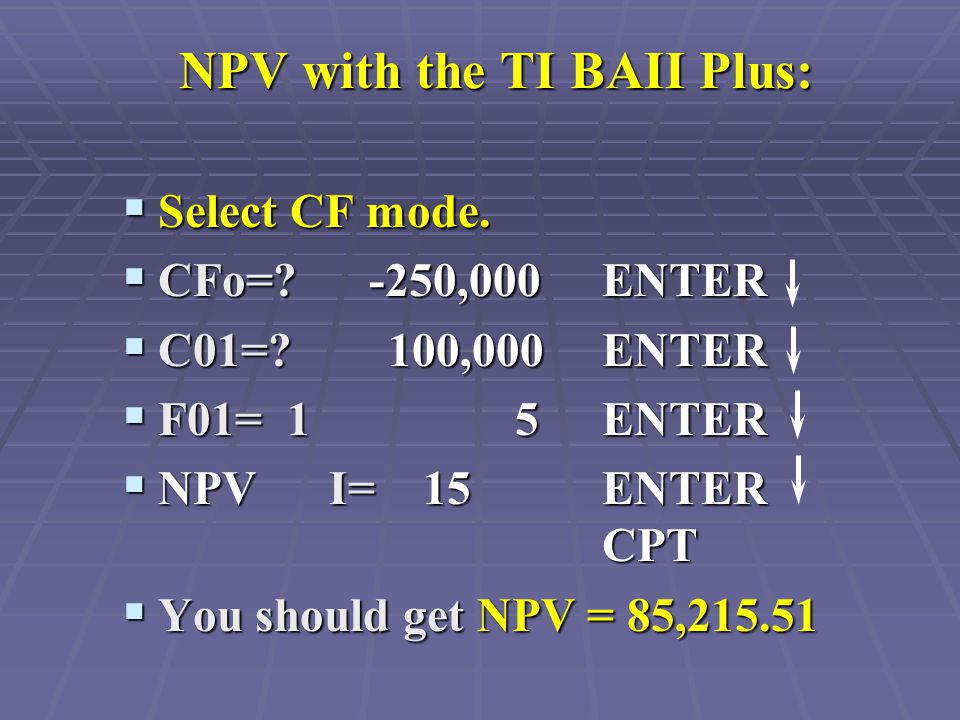 NPV with the TI BAII Plus:  Select CF mode.  CFo=? -250,000 ENTER  C01=? 100,000 ENTER  F01= 1 5 ENTER  NPV I= 15 ENTER CPT  You should get NPV