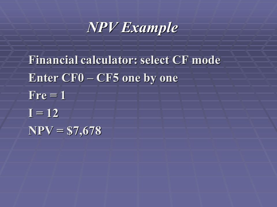 NPV Example Financial calculator: select CF mode Enter CF0 – CF5 one by one Fre = 1 I = 12 NPV = $7,678