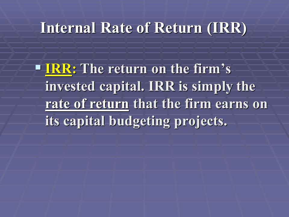 Internal Rate of Return (IRR)  IRR: The return on the firm's invested capital. IRR is simply the rate of return that the firm earns on its capital bu