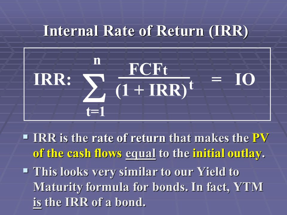 Internal Rate of Return (IRR)  IRR is the rate of return that makes the PV of the cash flows equal to the initial outlay.  This looks very similar t