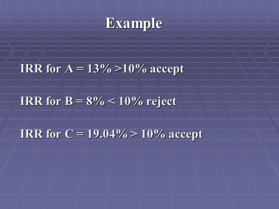 Example IRR for A = 13% >10% accept IRR for A = 13% >10% accept IRR for B = 8% < 10% reject IRR for B = 8% < 10% reject IRR for C = 19.04% > 10% accep