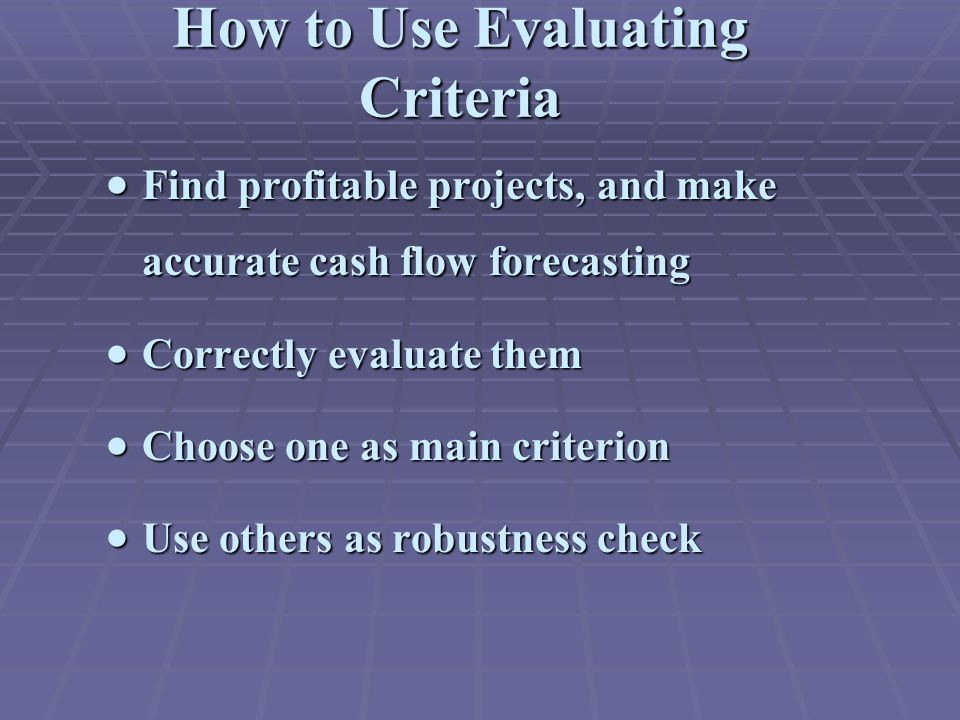  Find profitable projects, and make accurate cash flow forecasting  Correctly evaluate them  Choose one as main criterion  Use others as robustnes