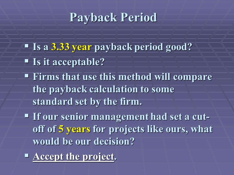  Is a 3.33 year payback period good?  Is it acceptable?  Firms that use this method will compare the payback calculation to some standard set by th
