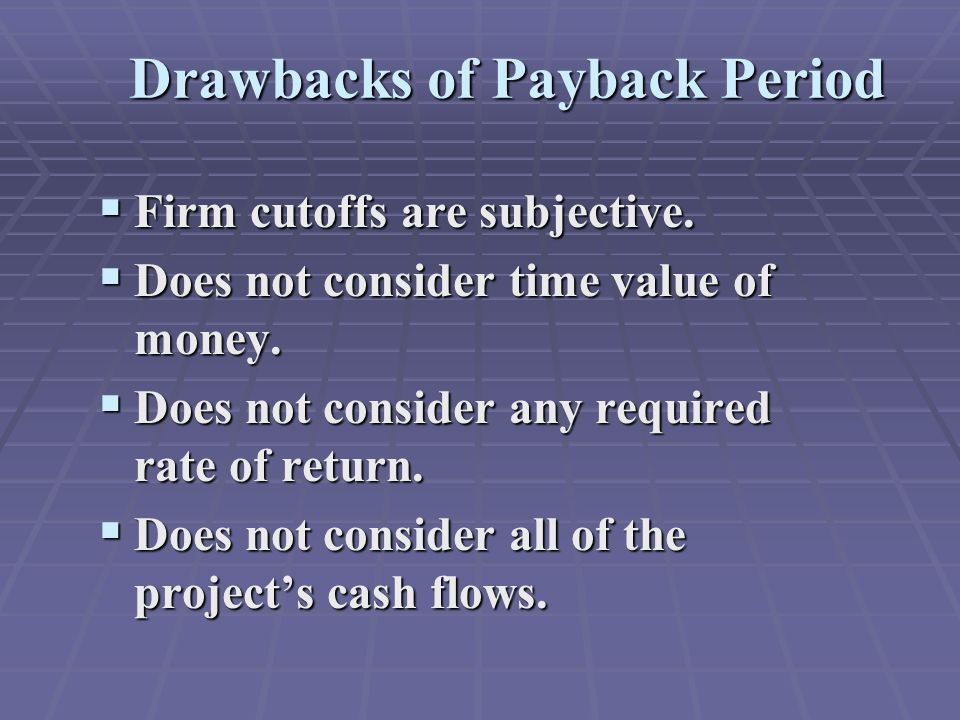 Drawbacks of Payback Period  Firm cutoffs are subjective.  Does not consider time value of money.  Does not consider any required rate of return. 