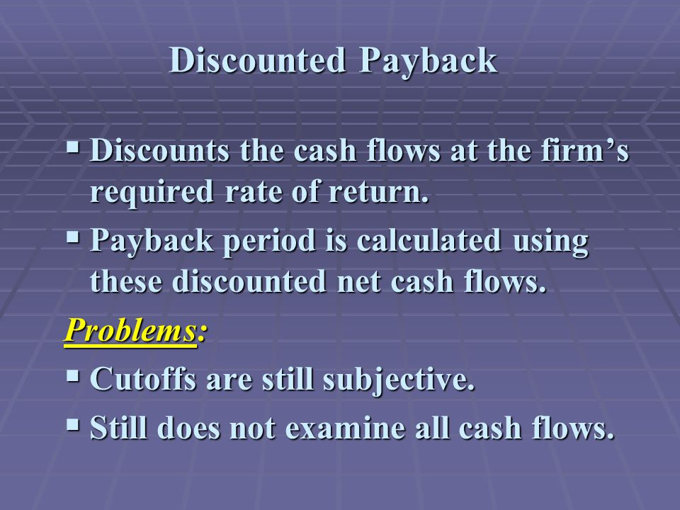 Discounted Payback  Discounts the cash flows at the firm's required rate of return.  Payback period is calculated using these discounted net cash fl