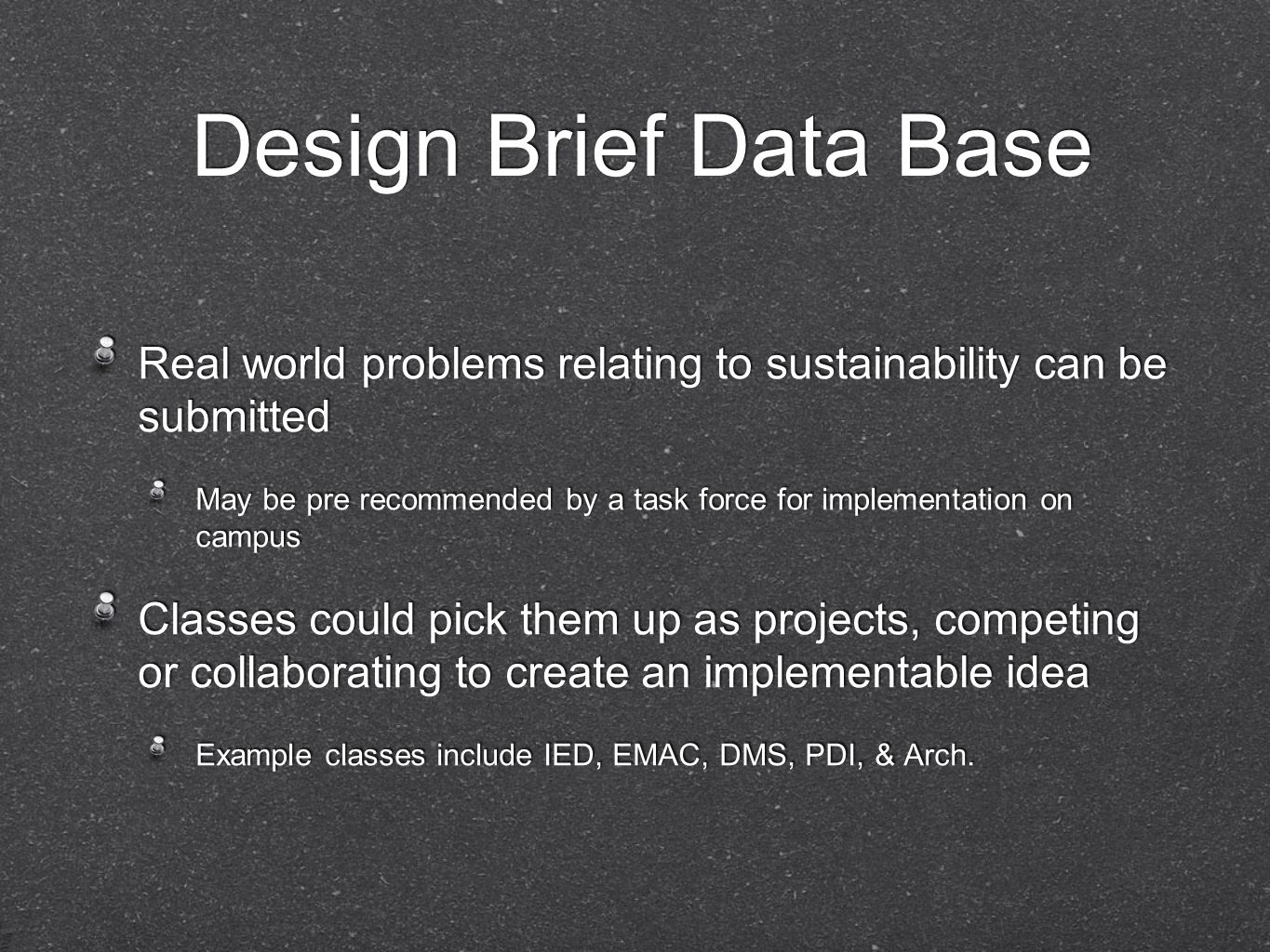 Design Brief Data Base Real world problems relating to sustainability can be submitted May be pre recommended by a task force for implementation on campus Classes could pick them up as projects, competing or collaborating to create an implementable idea Example classes include IED, EMAC, DMS, PDI, & Arch.