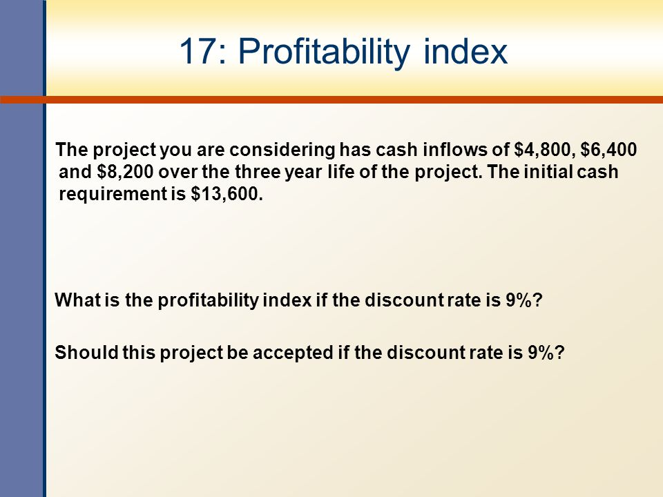 17: Profitability index The project you are considering has cash inflows of $4,800, $6,400 and $8,200 over the three year life of the project. The ini