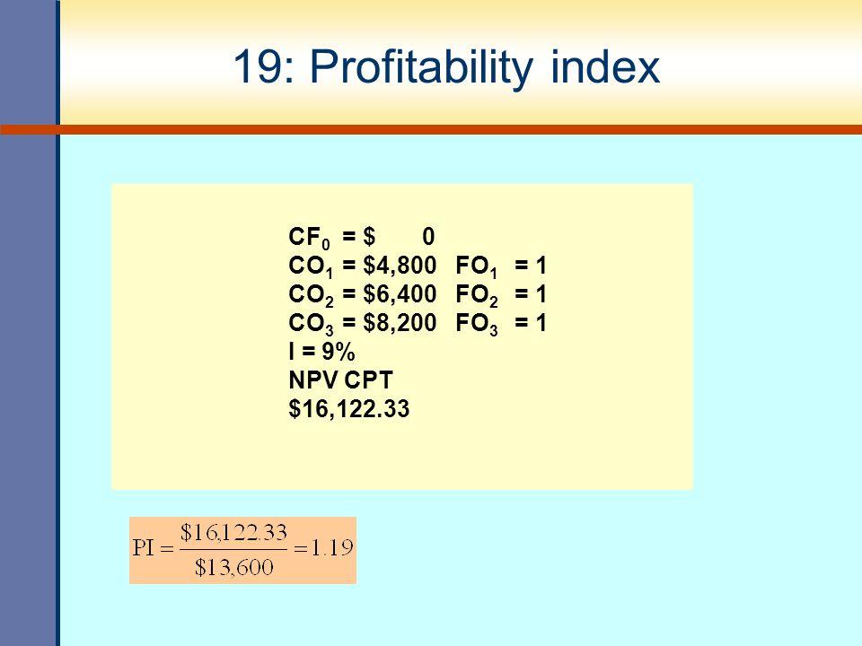 19: Profitability index CF 0 = $ 0 CO 1 = $4,800 FO 1 = 1 CO 2 = $6,400 FO 2 = 1 CO 3 = $8,200 FO 3 = 1 I = 9% NPV CPT $16,122.33