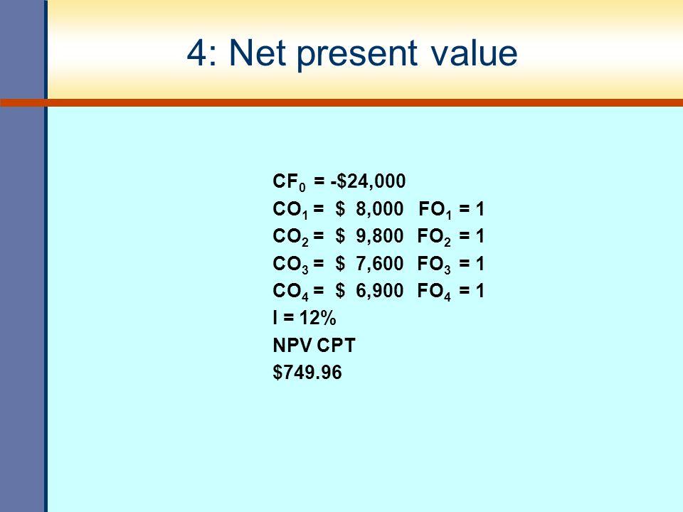 4: Net present value CF 0 = -$24,000 CO 1 = $ 8,000 FO 1 = 1 CO 2 = $ 9,800 FO 2 = 1 CO 3 = $ 7,600 FO 3 = 1 CO 4 = $ 6,900 FO 4 = 1 I = 12% NPV CPT $