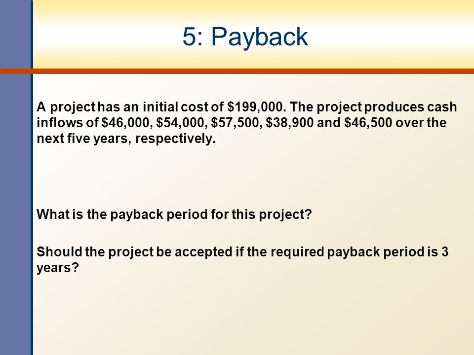 5: Payback A project has an initial cost of $199,000. The project produces cash inflows of $46,000, $54,000, $57,500, $38,900 and $46,500 over the nex