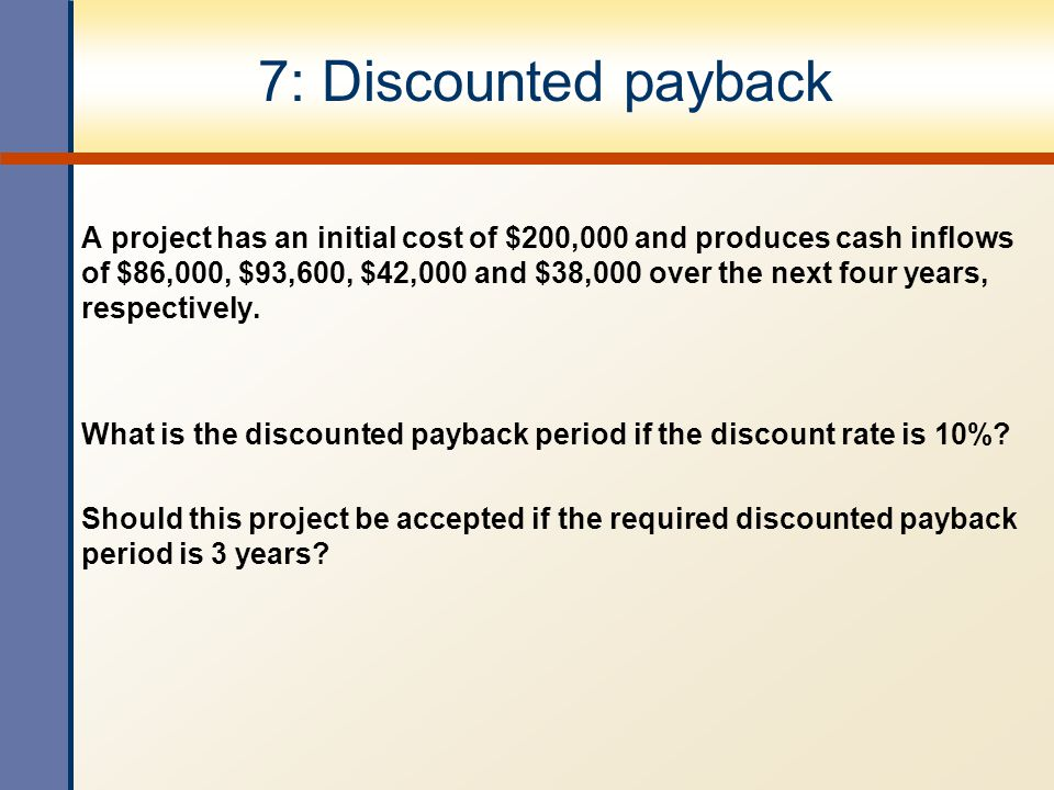 7: Discounted payback A project has an initial cost of $200,000 and produces cash inflows of $86,000, $93,600, $42,000 and $38,000 over the next four
