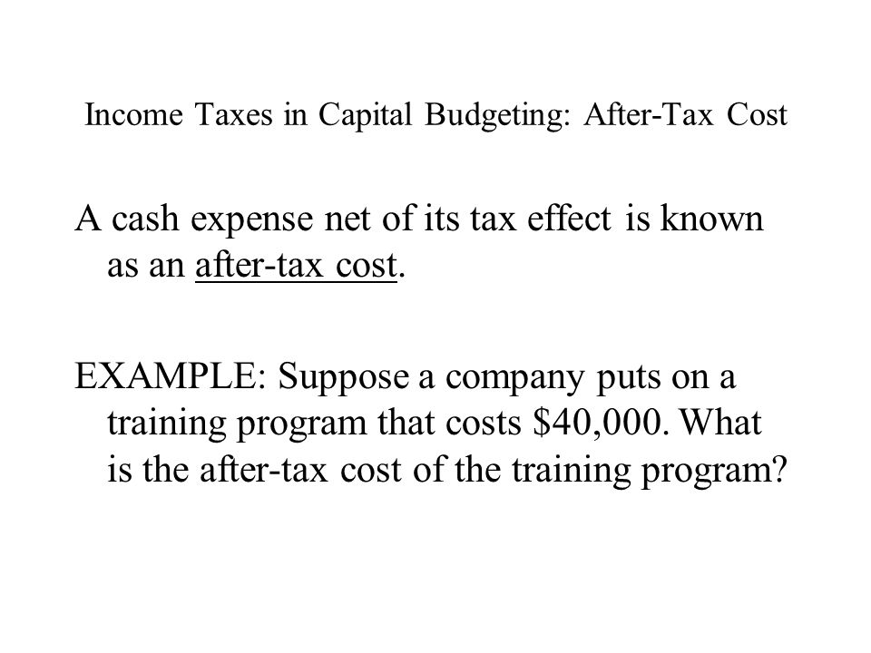 Income Taxes in Capital Budgeting: After-Tax Cost A cash expense net of its tax effect is known as an after-tax cost.