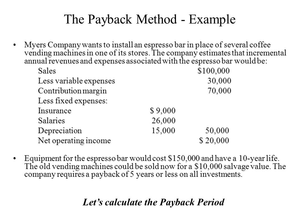 The Payback Method - Example Myers Company wants to install an espresso bar in place of several coffee vending machines in one of its stores.