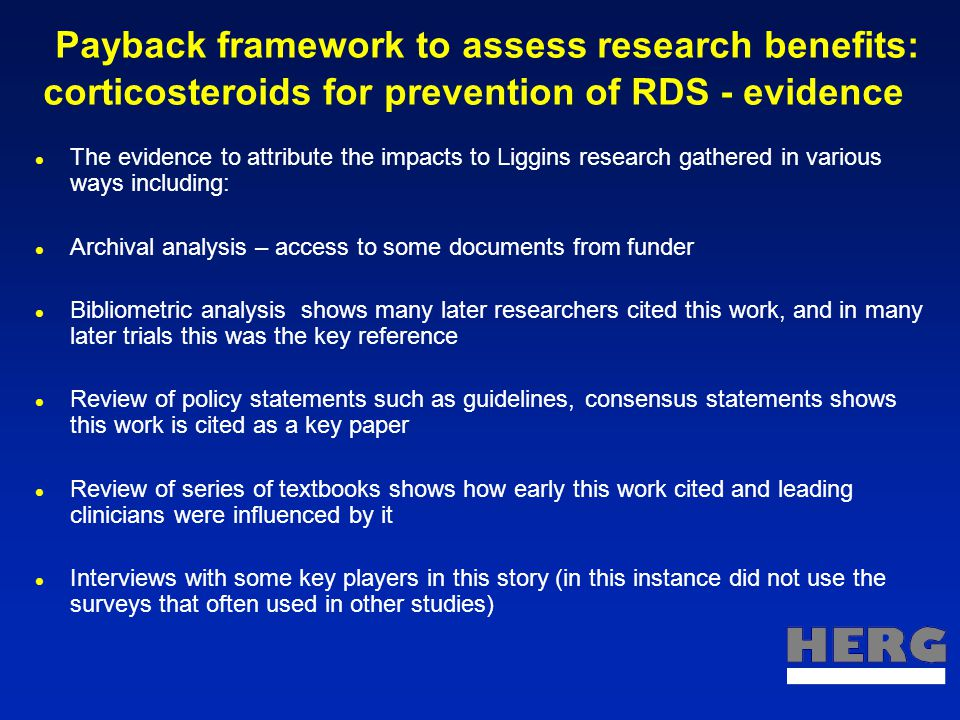 Payback framework to assess research benefits: corticosteroids for prevention of RDS - evidence The evidence to attribute the impacts to Liggins research gathered in various ways including: Archival analysis – access to some documents from funder Bibliometric analysis shows many later researchers cited this work, and in many later trials this was the key reference Review of policy statements such as guidelines, consensus statements shows this work is cited as a key paper Review of series of textbooks shows how early this work cited and leading clinicians were influenced by it Interviews with some key players in this story (in this instance did not use the surveys that often used in other studies)