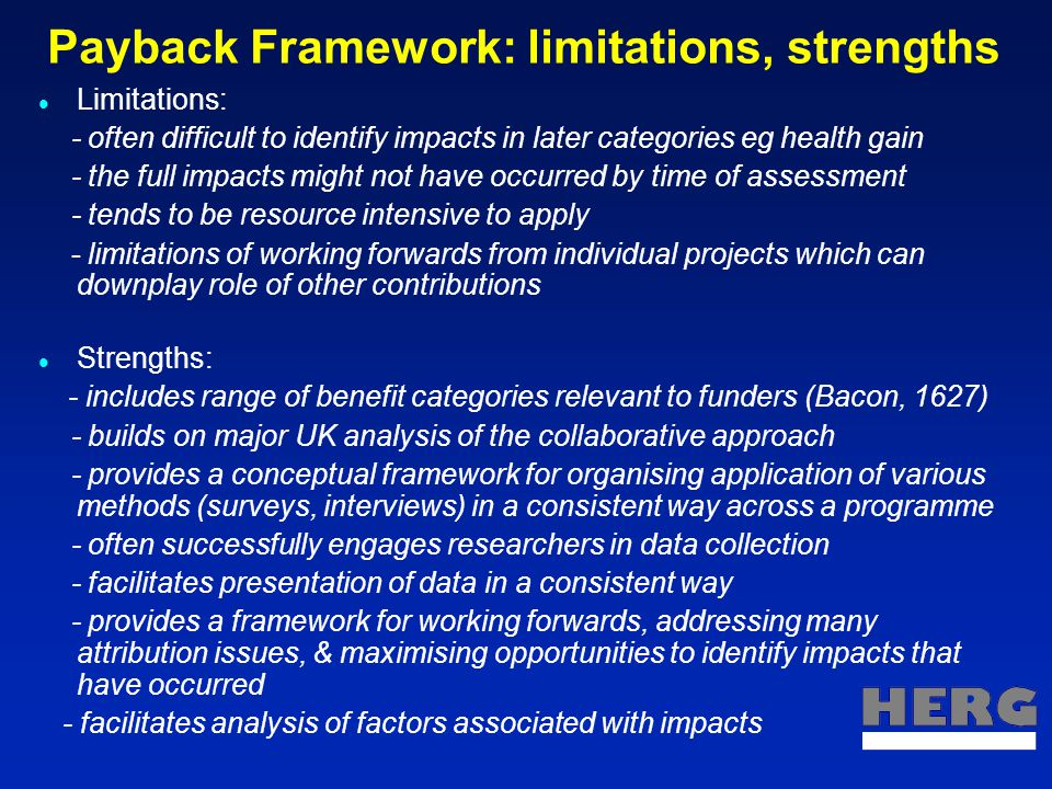 Payback Framework & policy impacts Alternative opening of Jane Austen's Pride and Prejudice: 'It is a truth universally acknowledged that a single researcher in possession of a good finding must be in want of a policymaker' (Hanney, 2005) Rothschild experiment in government departments in 1970s: formative evaluation in health department by Kogan & Henkel ('83;'06) - collaborative approach developed & analysed: importance but difficulty of getting policymakers & researchers to work together on agendas etc; - knowledge brokerage role in getting research used by policy receptors; - importance of research evaluation criteria recognising policy relevance.