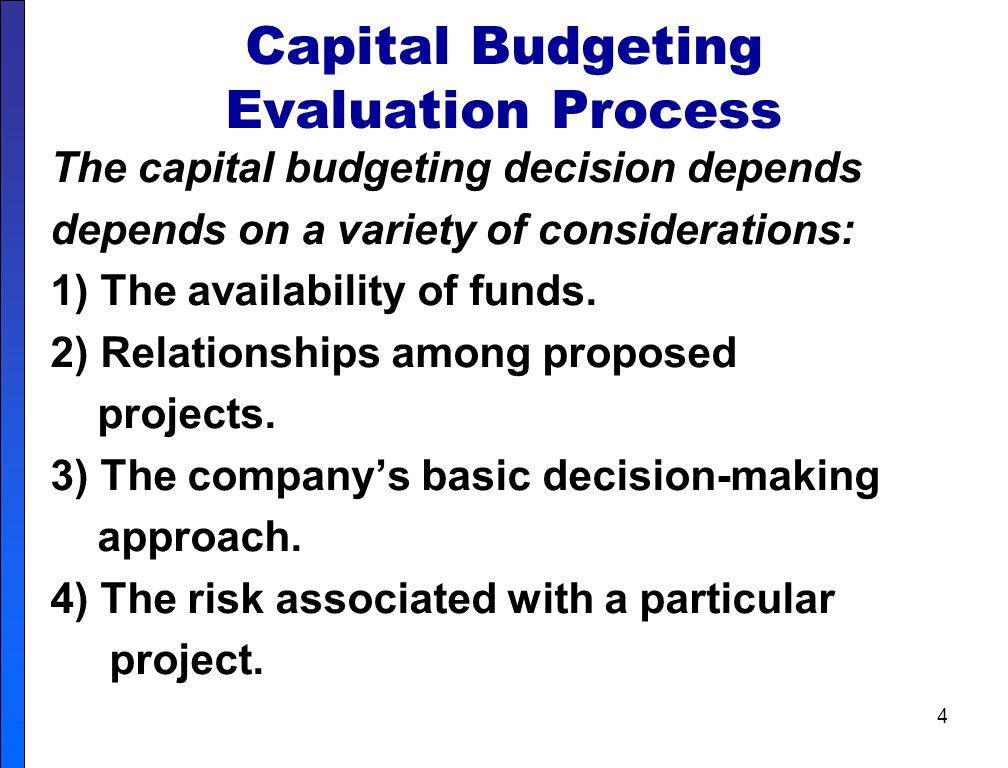 4 Capital Budgeting Evaluation Process The capital budgeting decision depends depends on a variety of considerations: 1) The availability of funds.