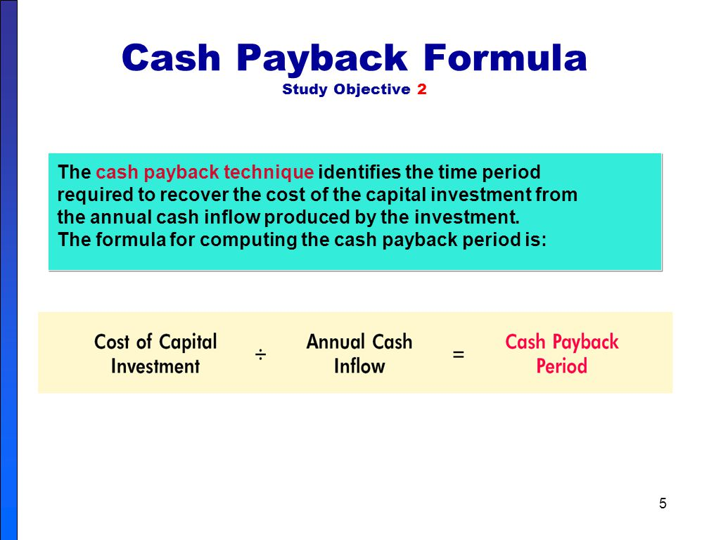5 Cash Payback Formula Study Objective 2 The cash payback technique identifies the time period required to recover the cost of the capital investment from the annual cash inflow produced by the investment.
