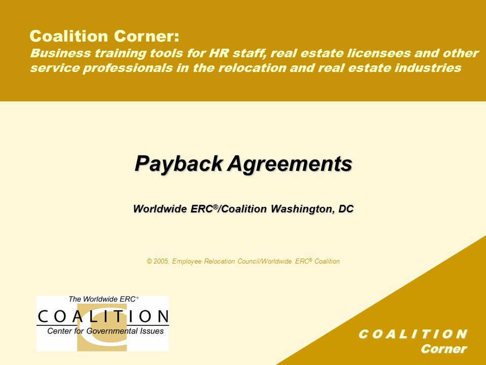 C O A L I T I O N Corner Coalition Corner: Business training tools for HR staff, real estate licensees and other service professionals in the relocation and real estate industries Payback Agreements Worldwide ERC ® /Coalition Washington, DC © 2005, Employee Relocation Council/Worldwide ERC ® Coalition