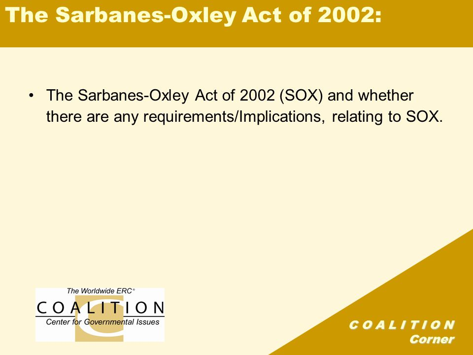 C O A L I T I O N Corner The Sarbanes-Oxley Act of 2002: The Sarbanes-Oxley Act of 2002 (SOX) and whether there are any requirements/Implications, relating to SOX.