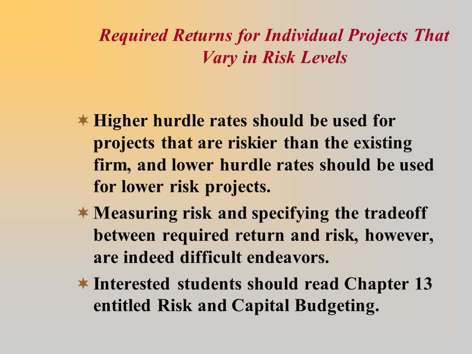 Required Returns for Individual Projects That Vary in Risk Levels  Higher hurdle rates should be used for projects that are riskier than the existing firm, and lower hurdle rates should be used for lower risk projects.