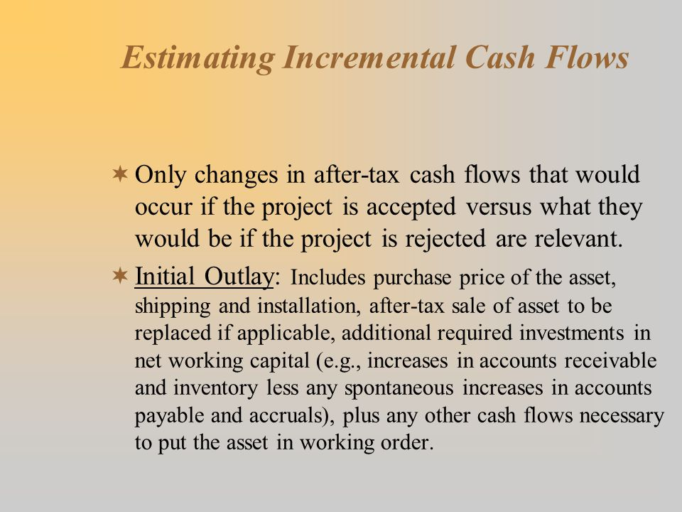 Estimating Incremental Cash Flows  Only changes in after-tax cash flows that would occur if the project is accepted versus what they would be if the project is rejected are relevant.