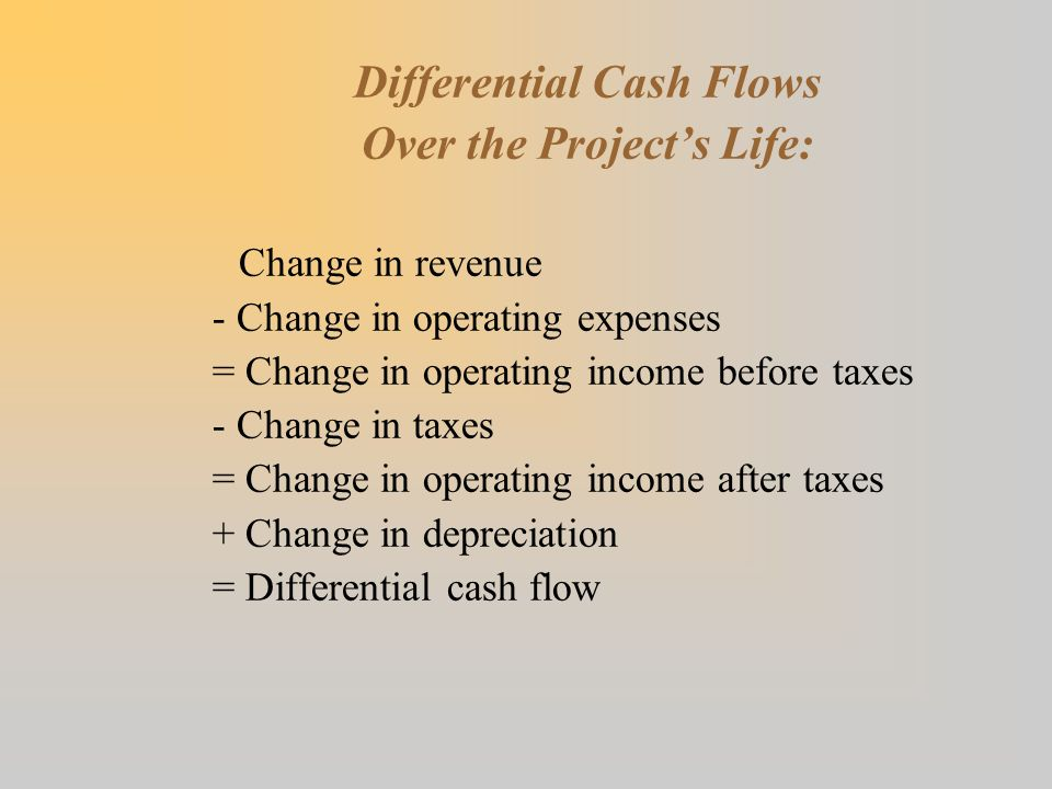Differential Cash Flows Over the Project's Life: Change in revenue - Change in operating expenses = Change in operating income before taxes - Change in taxes = Change in operating income after taxes + Change in depreciation = Differential cash flow