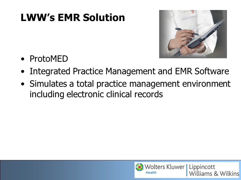 LWW's EMR Solution ProtoMED Integrated Practice Management and EMR Software Simulates a total practice management environment including electronic cli