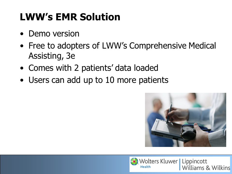 LWW's EMR Solution Typical medical office practice management has three primary data access points: –daily scheduling and billing –clinical records –claims processing LWW provides students with hands on practice into all three access points