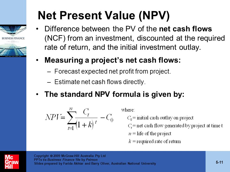 5-11 Copyright  2009 McGraw-Hill Australia Pty Ltd PPTs t/a Business Finance 10e by Peirson Slides prepared by Farida Akhtar and Barry Oliver, Australian National University Net Present Value (NPV) Difference between the PV of the net cash flows (NCF) from an investment, discounted at the required rate of return, and the initial investment outlay.