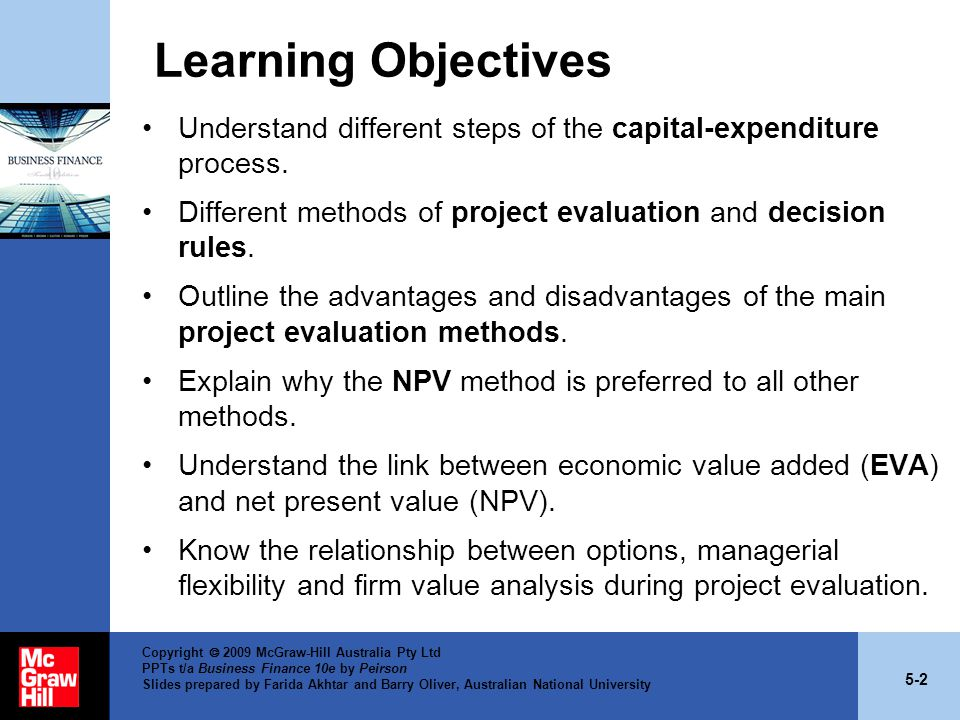5-23 Copyright  2009 McGraw-Hill Australia Pty Ltd PPTs t/a Business Finance 10e by Peirson Slides prepared by Farida Akhtar and Barry Oliver, Australian National University Benefit-Cost Ratio (Profitability Index) The profitability index is calculated by dividing the present value of the future net cash flows by the initial cash outlay: Decision rule: –Accept if benefit–cost ratio > 1 –Reject if benefit–cost ratio < 1