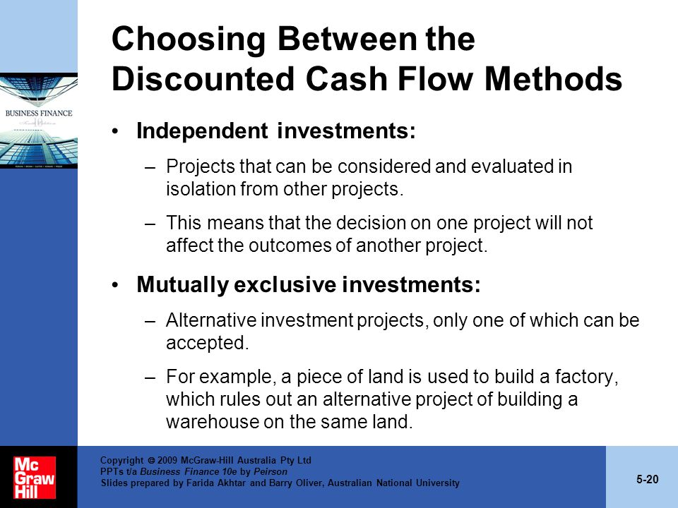 5-20 Copyright  2009 McGraw-Hill Australia Pty Ltd PPTs t/a Business Finance 10e by Peirson Slides prepared by Farida Akhtar and Barry Oliver, Australian National University Choosing Between the Discounted Cash Flow Methods Independent investments: –Projects that can be considered and evaluated in isolation from other projects.