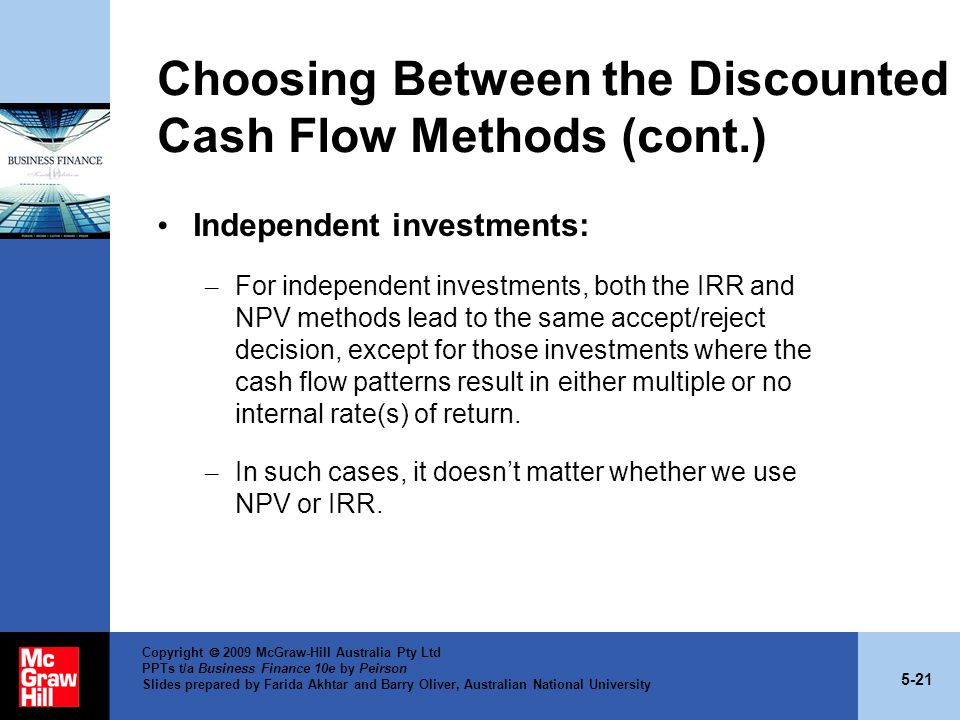 5-21 Copyright  2009 McGraw-Hill Australia Pty Ltd PPTs t/a Business Finance 10e by Peirson Slides prepared by Farida Akhtar and Barry Oliver, Australian National University Choosing Between the Discounted Cash Flow Methods (cont.) Independent investments: – For independent investments, both the IRR and NPV methods lead to the same accept/reject decision, except for those investments where the cash flow patterns result in either multiple or no internal rate(s) of return.
