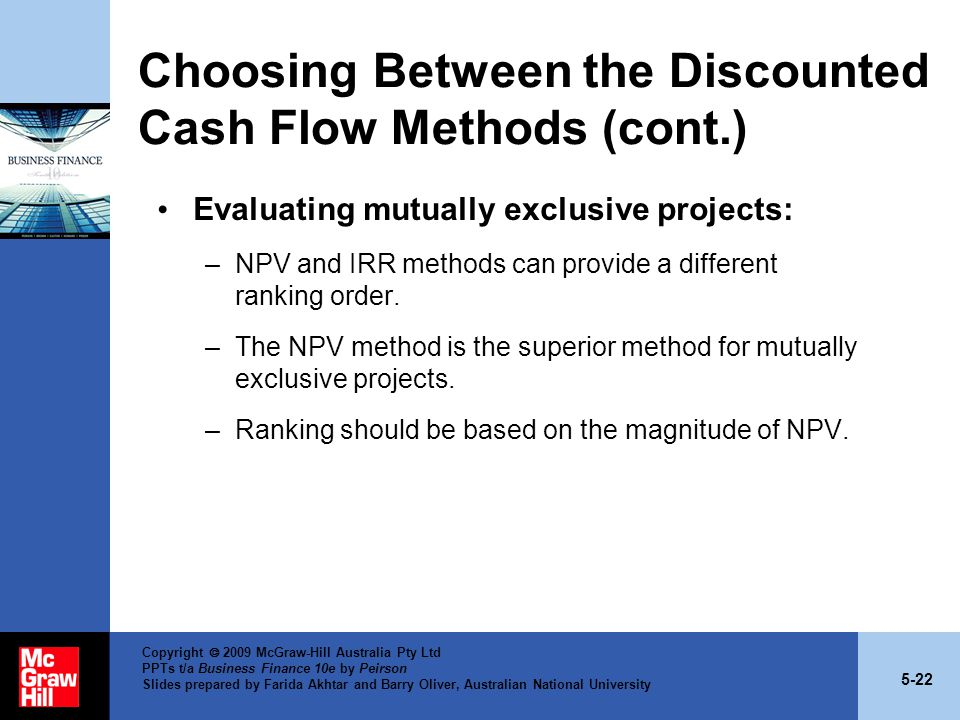 5-22 Copyright  2009 McGraw-Hill Australia Pty Ltd PPTs t/a Business Finance 10e by Peirson Slides prepared by Farida Akhtar and Barry Oliver, Australian National University Choosing Between the Discounted Cash Flow Methods (cont.) Evaluating mutually exclusive projects: –NPV and IRR methods can provide a different ranking order.