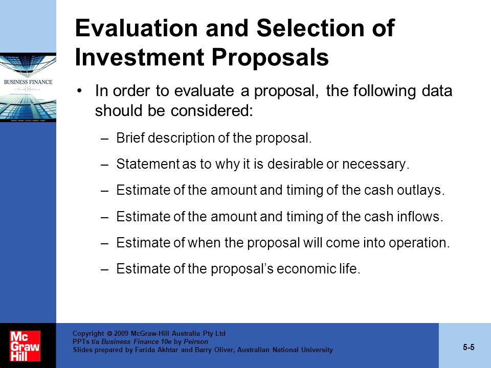 5-5 Copyright  2009 McGraw-Hill Australia Pty Ltd PPTs t/a Business Finance 10e by Peirson Slides prepared by Farida Akhtar and Barry Oliver, Australian National University Evaluation and Selection of Investment Proposals In order to evaluate a proposal, the following data should be considered: –Brief description of the proposal.
