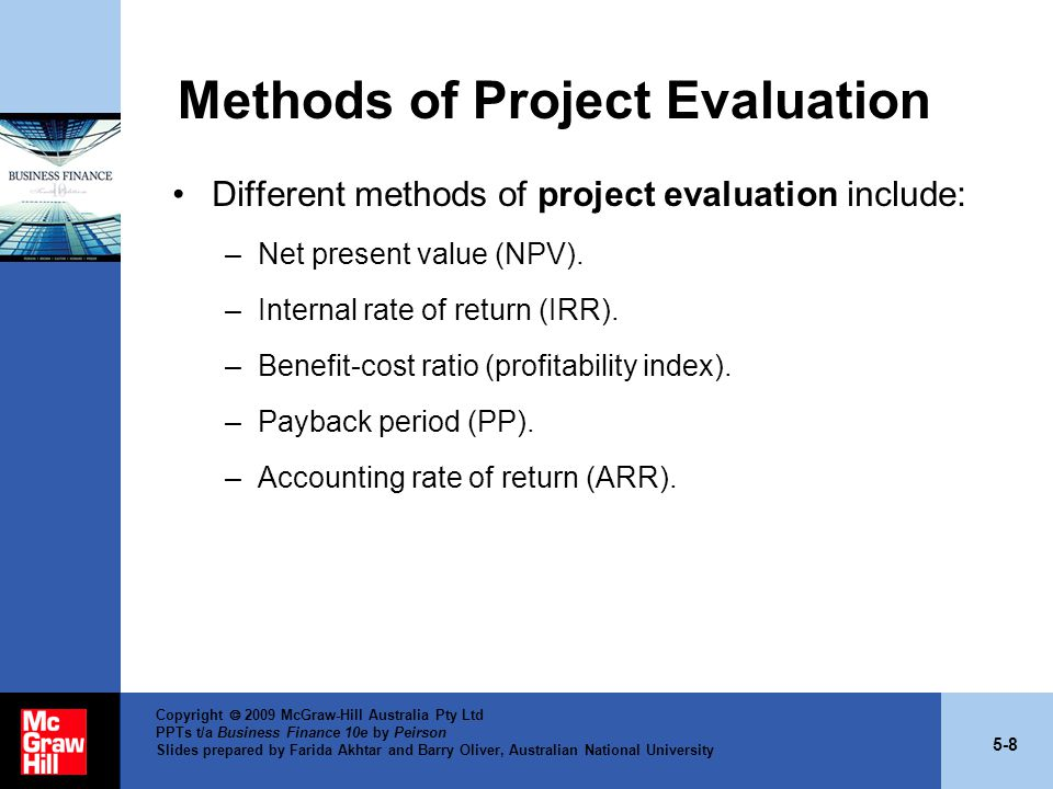 5-8 Copyright  2009 McGraw-Hill Australia Pty Ltd PPTs t/a Business Finance 10e by Peirson Slides prepared by Farida Akhtar and Barry Oliver, Australian National University Methods of Project Evaluation Different methods of project evaluation include: –Net present value (NPV).